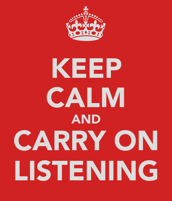 KEEP CALM AND CARRY ON LISTENING