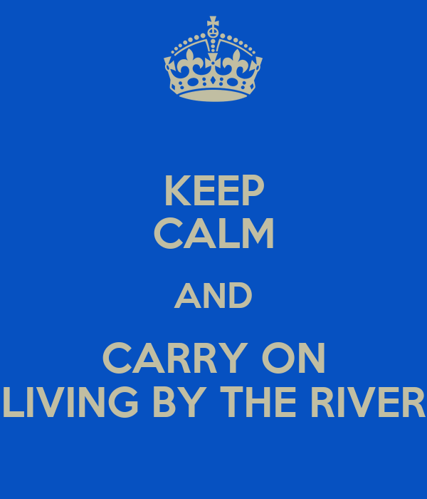 KEEP CALM AND CARRY ON LIVING BY THE RIVER