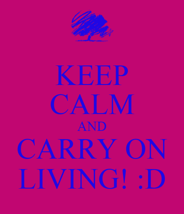 KEEP CALM AND CARRY ON LIVING! :D