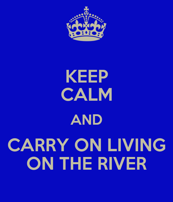 KEEP CALM AND CARRY ON LIVING ON THE RIVER