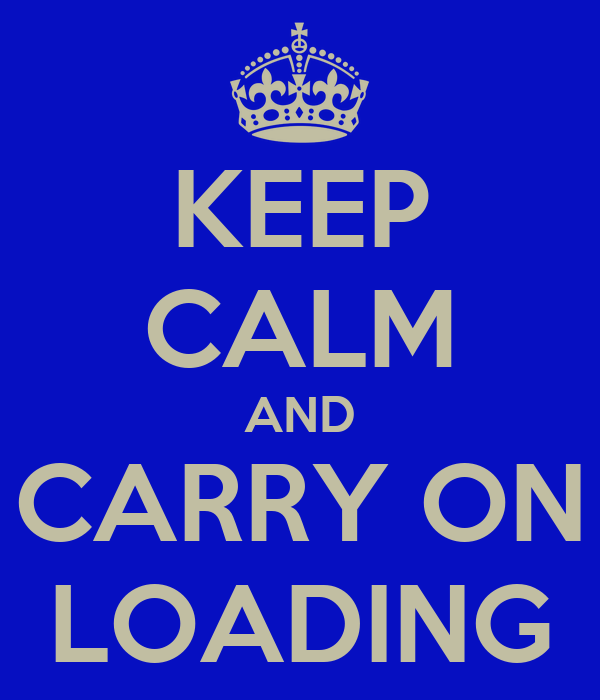 KEEP CALM AND CARRY ON LOADING