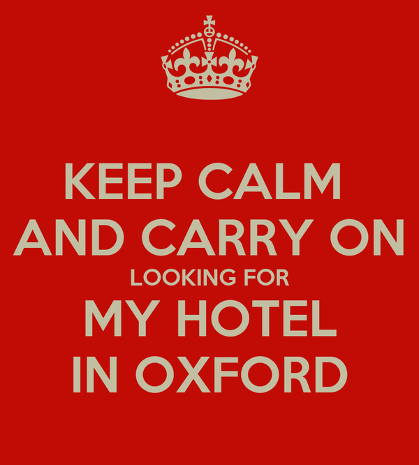 KEEP CALM  AND CARRY ON LOOKING FOR MY HOTEL IN OXFORD