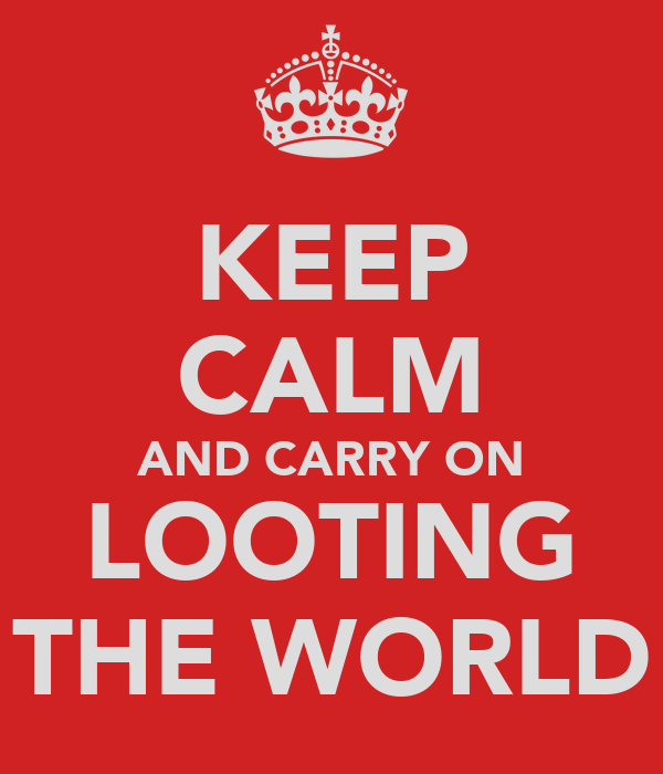 KEEP CALM AND CARRY ON LOOTING THE WORLD