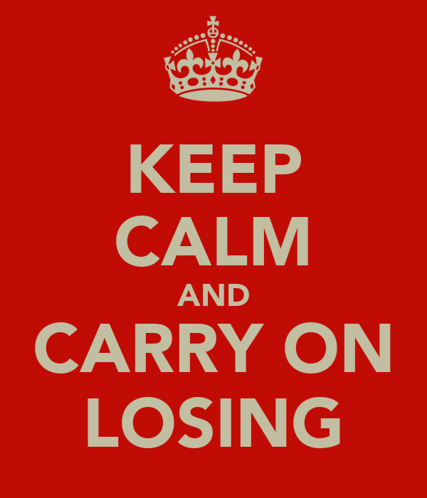 KEEP CALM AND CARRY ON LOSING