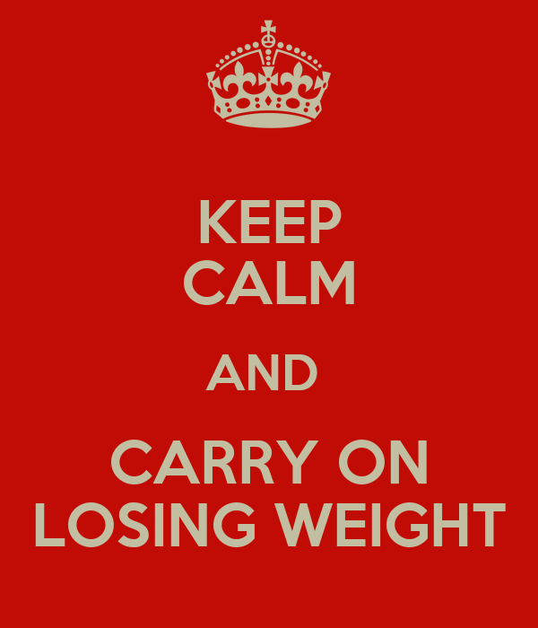 KEEP CALM AND  CARRY ON LOSING WEIGHT