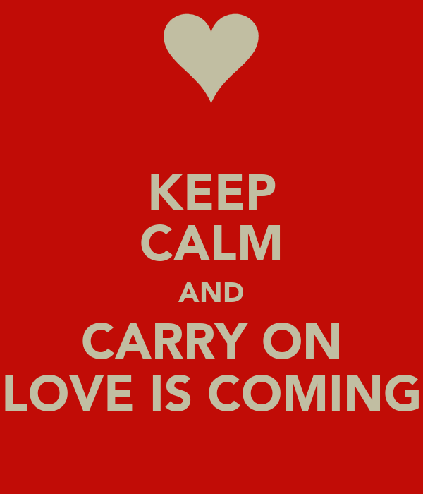 KEEP CALM AND CARRY ON LOVE IS COMING