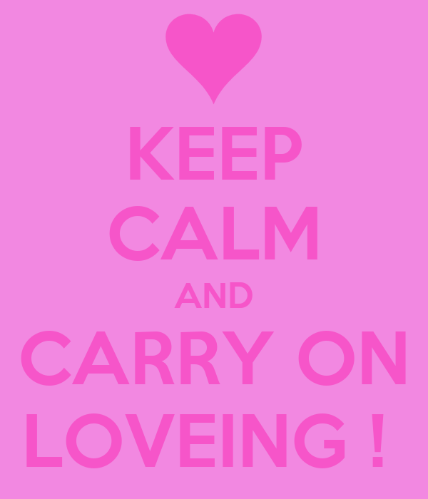 KEEP CALM AND CARRY ON LOVEING !