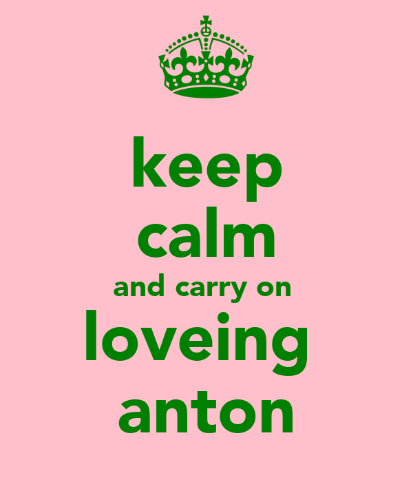keep calm and carry on  loveing  anton