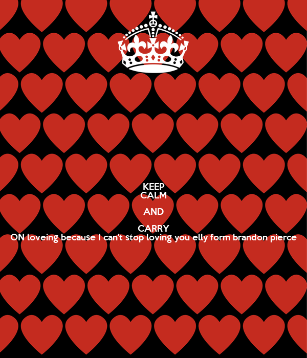 KEEP CALM AND CARRY ON loveing because I can't stop loving you elly form brandon pierce