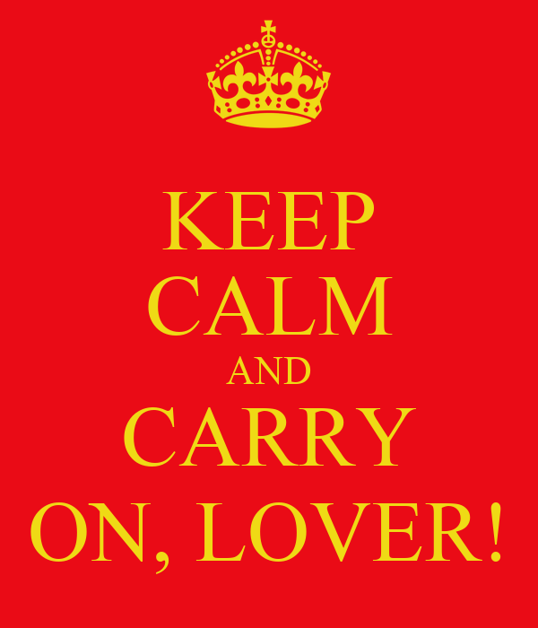 KEEP CALM AND CARRY ON, LOVER!