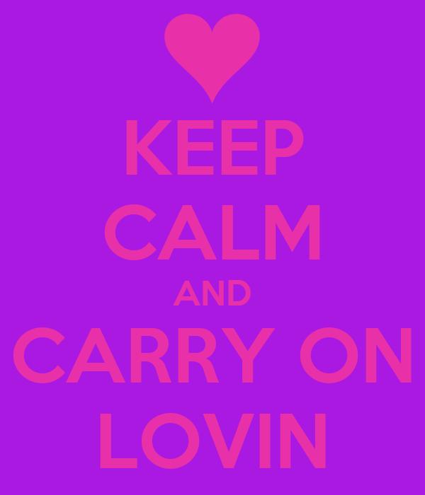KEEP CALM AND CARRY ON LOVIN