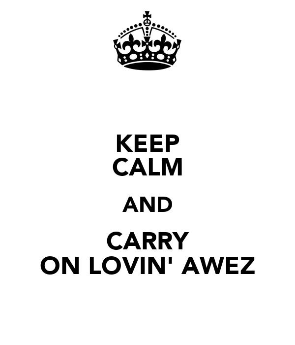 KEEP CALM AND CARRY ON LOVIN' AWEZ