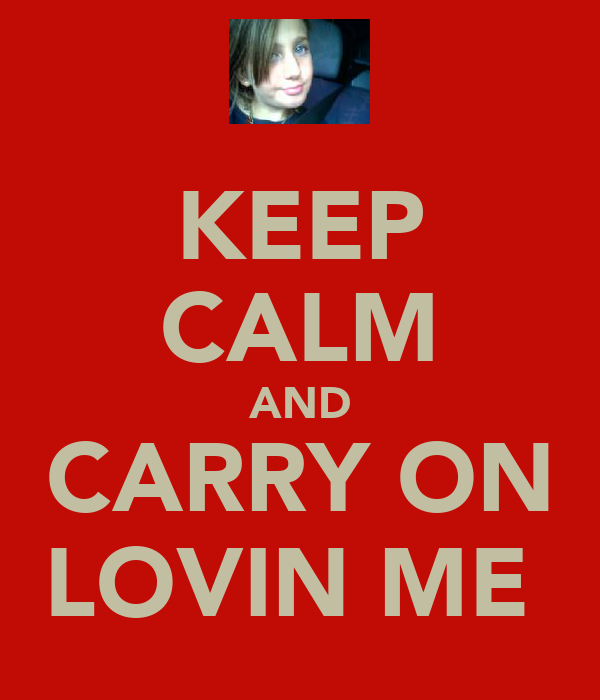 KEEP CALM AND CARRY ON LOVIN ME