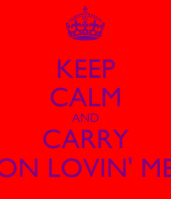 KEEP CALM AND CARRY ON LOVIN' ME