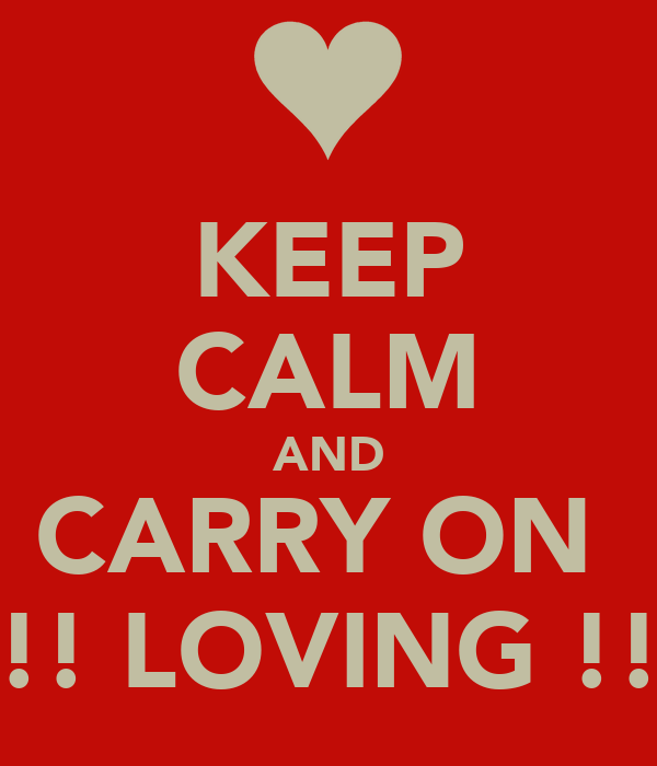 KEEP CALM AND CARRY ON  !!!! LOVING !!!!