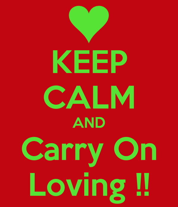 KEEP CALM AND Carry On Loving !!