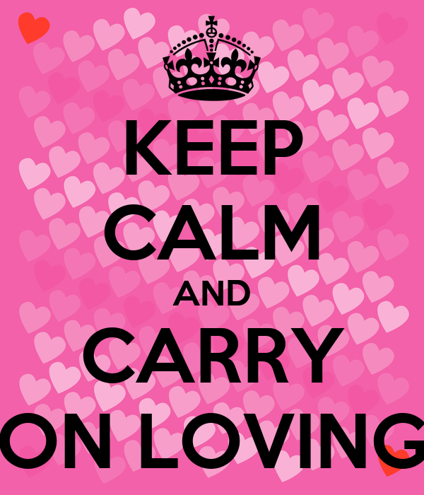 KEEP CALM AND CARRY ON LOVING