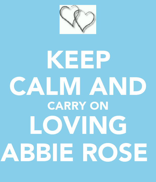 KEEP CALM AND CARRY ON LOVING ABBIE ROSE♡