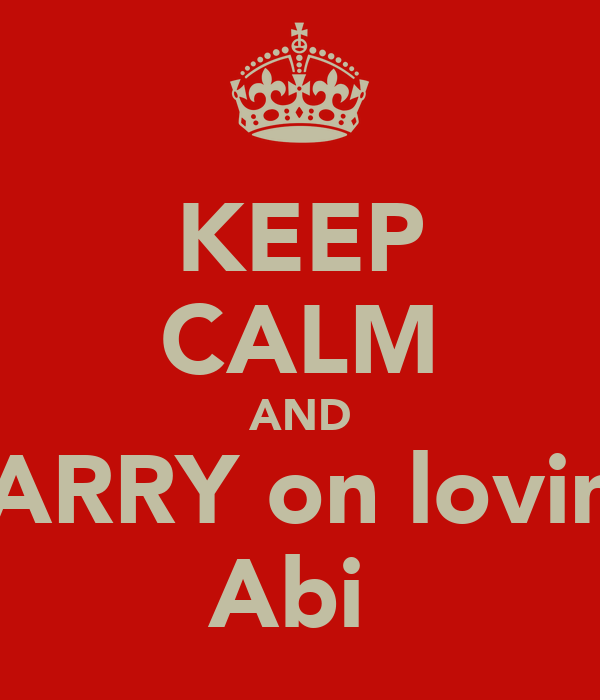 KEEP CALM AND CARRY on loving Abi