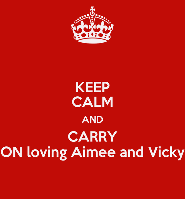 KEEP CALM AND CARRY ON loving Aimee and Vicky