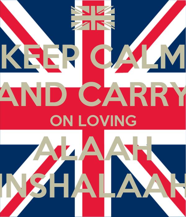 KEEP CALM AND CARRY ON LOVING ALAAH INSHALAAH