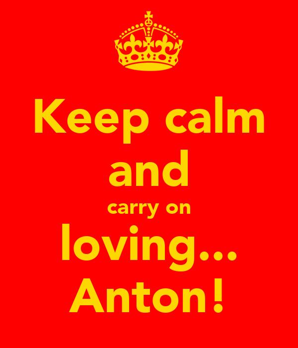 Keep calm and carry on loving... Anton!