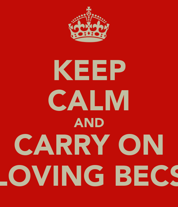 KEEP CALM AND CARRY ON LOVING BECS