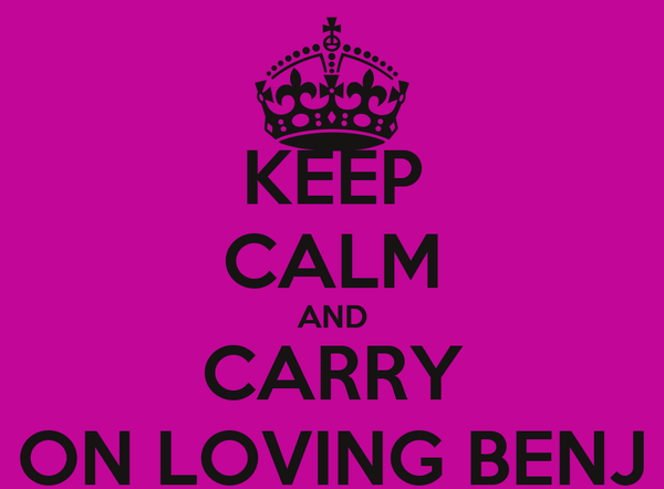 KEEP CALM AND CARRY ON LOVING BENJ