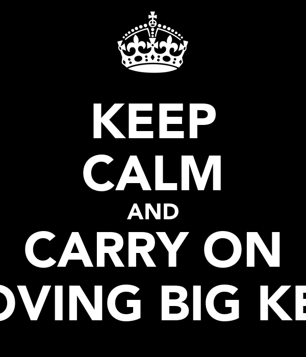 KEEP CALM AND CARRY ON LOVING BIG KEV