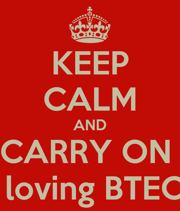 KEEP CALM AND CARRY ON   loving BTEC