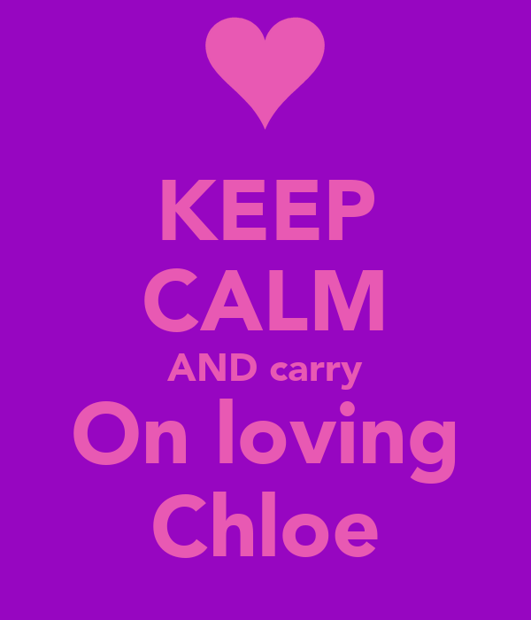 KEEP CALM AND carry On loving Chloe