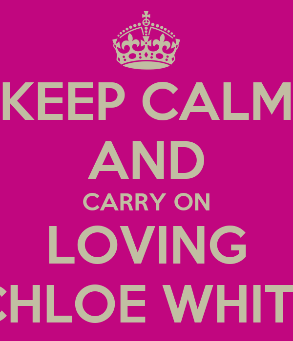 KEEP CALM AND CARRY ON LOVING CHLOE WHITE