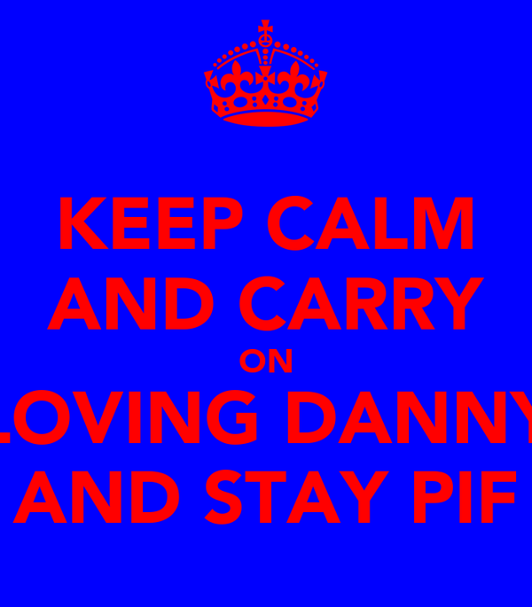 KEEP CALM AND CARRY ON LOVING DANNY AND STAY PIF