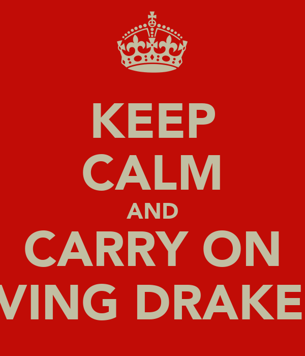 KEEP CALM AND CARRY ON LOVING DRAKE <3