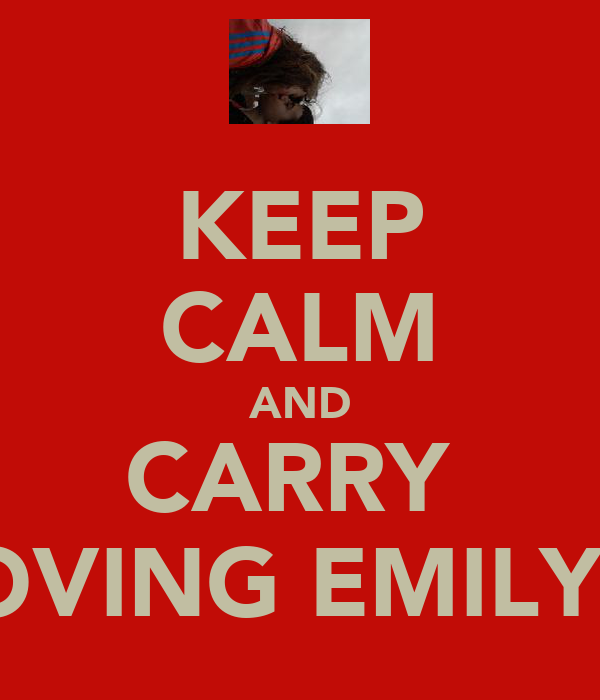 KEEP CALM AND CARRY  ON LOVING EMILY 4EVA