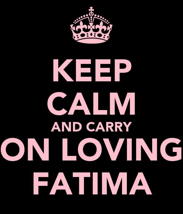 KEEP CALM AND CARRY ON LOVING FATIMA