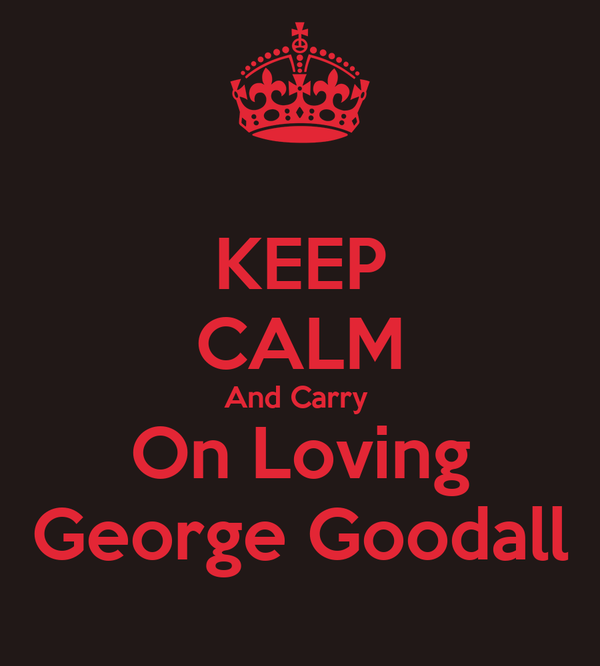 KEEP CALM And Carry  On Loving George Goodall