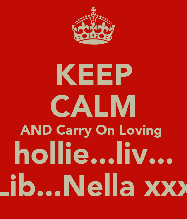 KEEP CALM AND Carry On Loving  hollie...liv... Lib...Nella xxx