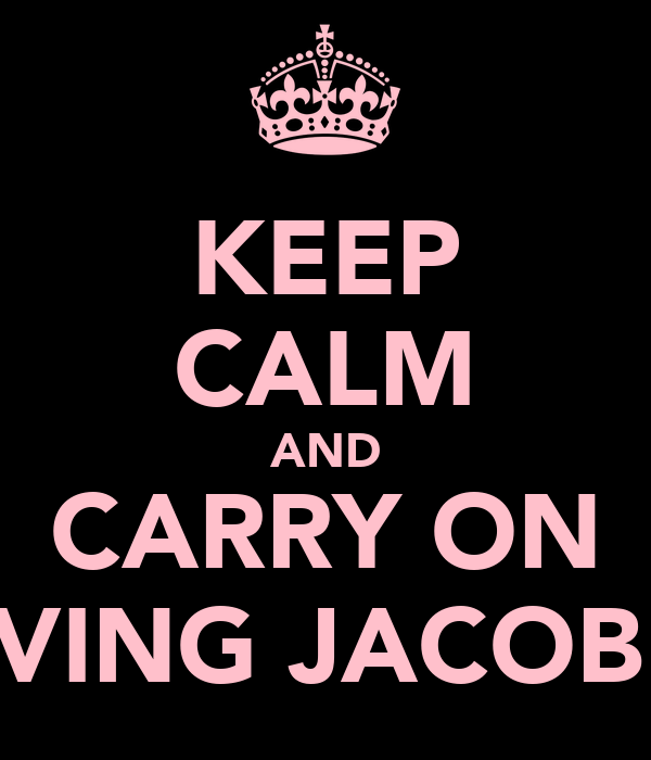 KEEP CALM AND CARRY ON LOVING JACOB!xx