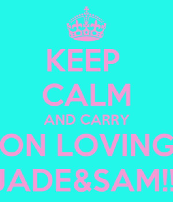 KEEP  CALM AND CARRY ON LOVING JADE&SAM!!!