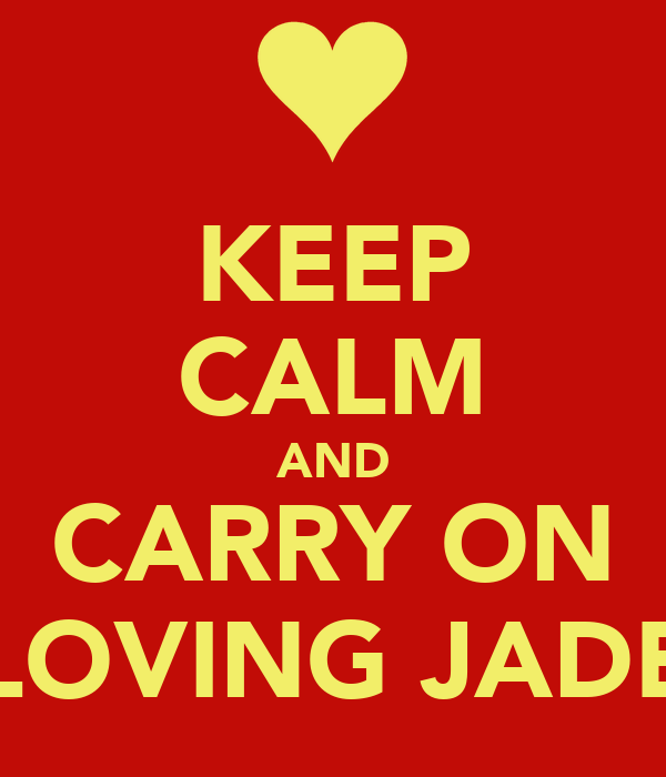 KEEP CALM AND CARRY ON LOVING JADE