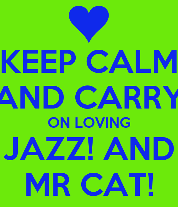 KEEP CALM AND CARRY ON LOVING JAZZ! AND MR CAT!