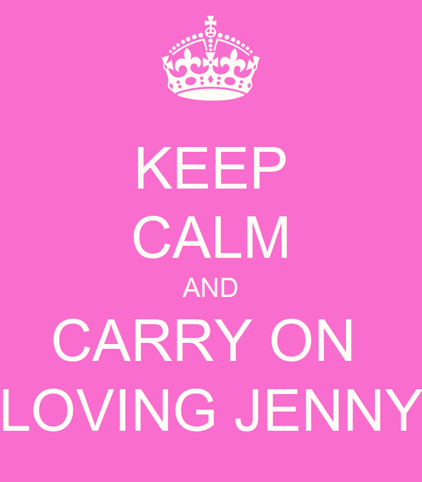 KEEP CALM AND CARRY ON  LOVING JENNY