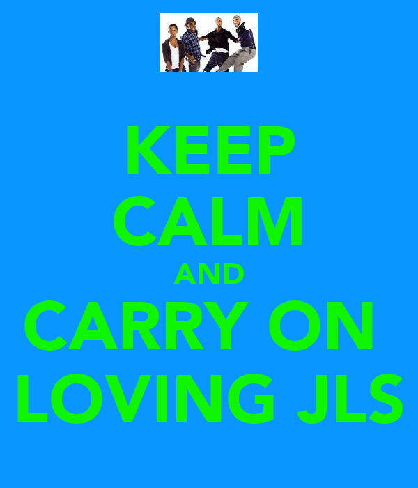 KEEP CALM AND CARRY ON  LOVING JLS