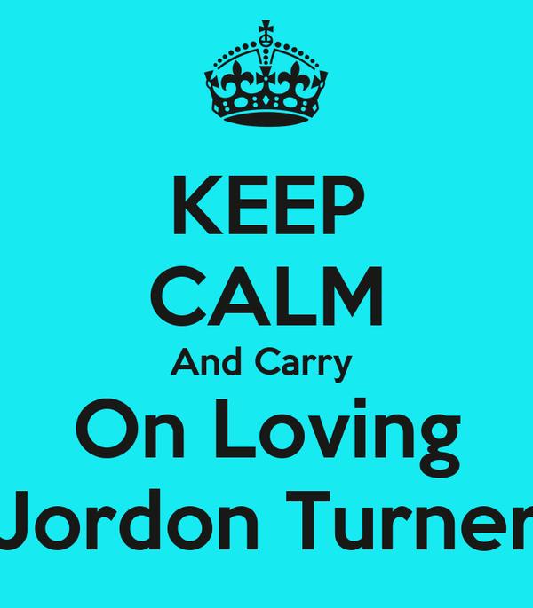 KEEP CALM And Carry  On Loving Jordon Turner