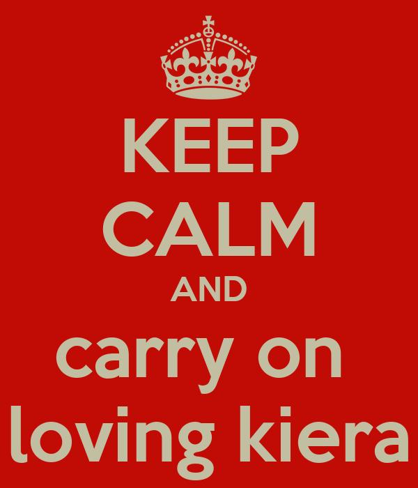 KEEP CALM AND carry on  loving kiera