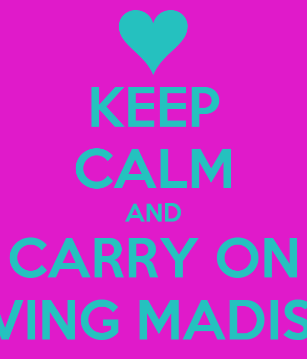 KEEP CALM AND CARRY ON LOVING MADISON