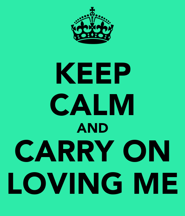 KEEP CALM AND CARRY ON LOVING ME
