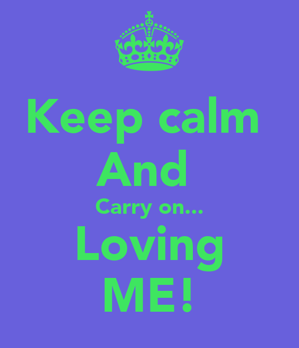 Keep calm  And  Carry on... Loving ME!