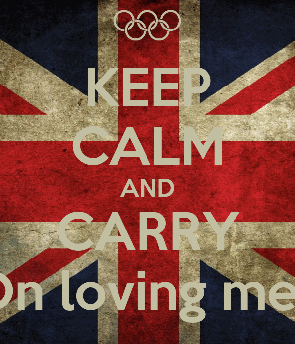 KEEP CALM AND CARRY On loving me!!